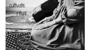 cultivate ritual...